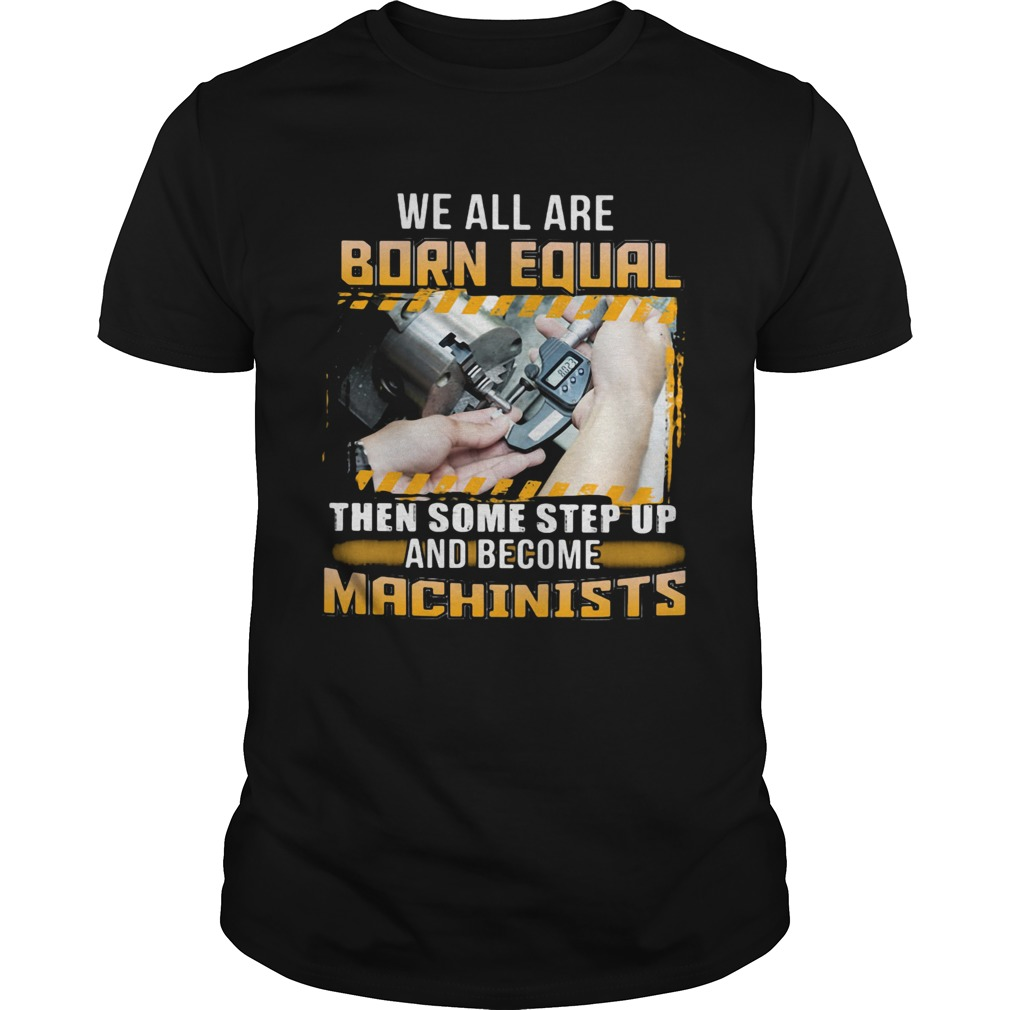 We All Are Born Qual Then Some Step Up And Become Machinists  Unisex