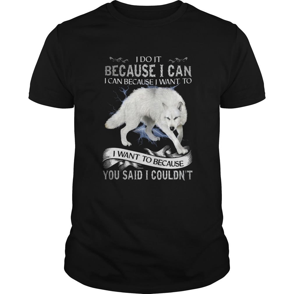Wolf I Do It Because I Can I Can Because I Want To I Want Because You Said I Couldnt  Unisex
