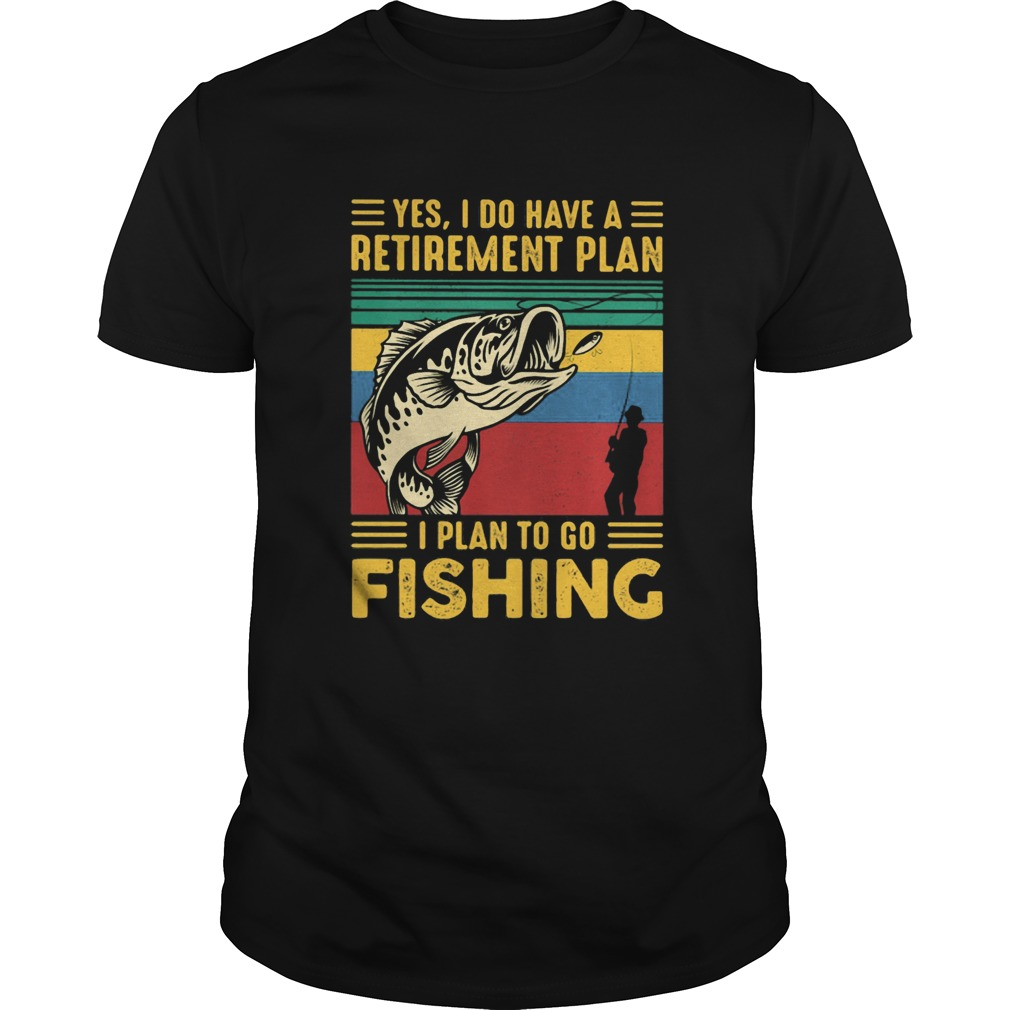 Yes I do have a retirement plan I plan to go fishing vintage  Unisex