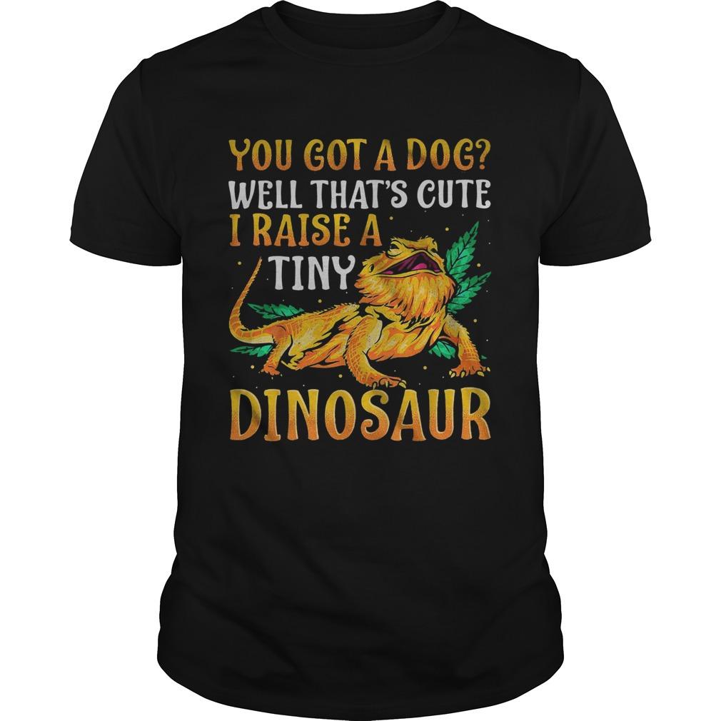 You Got A Dog Well Thats Cute I Raise A Tine Dinosaur  Unisex