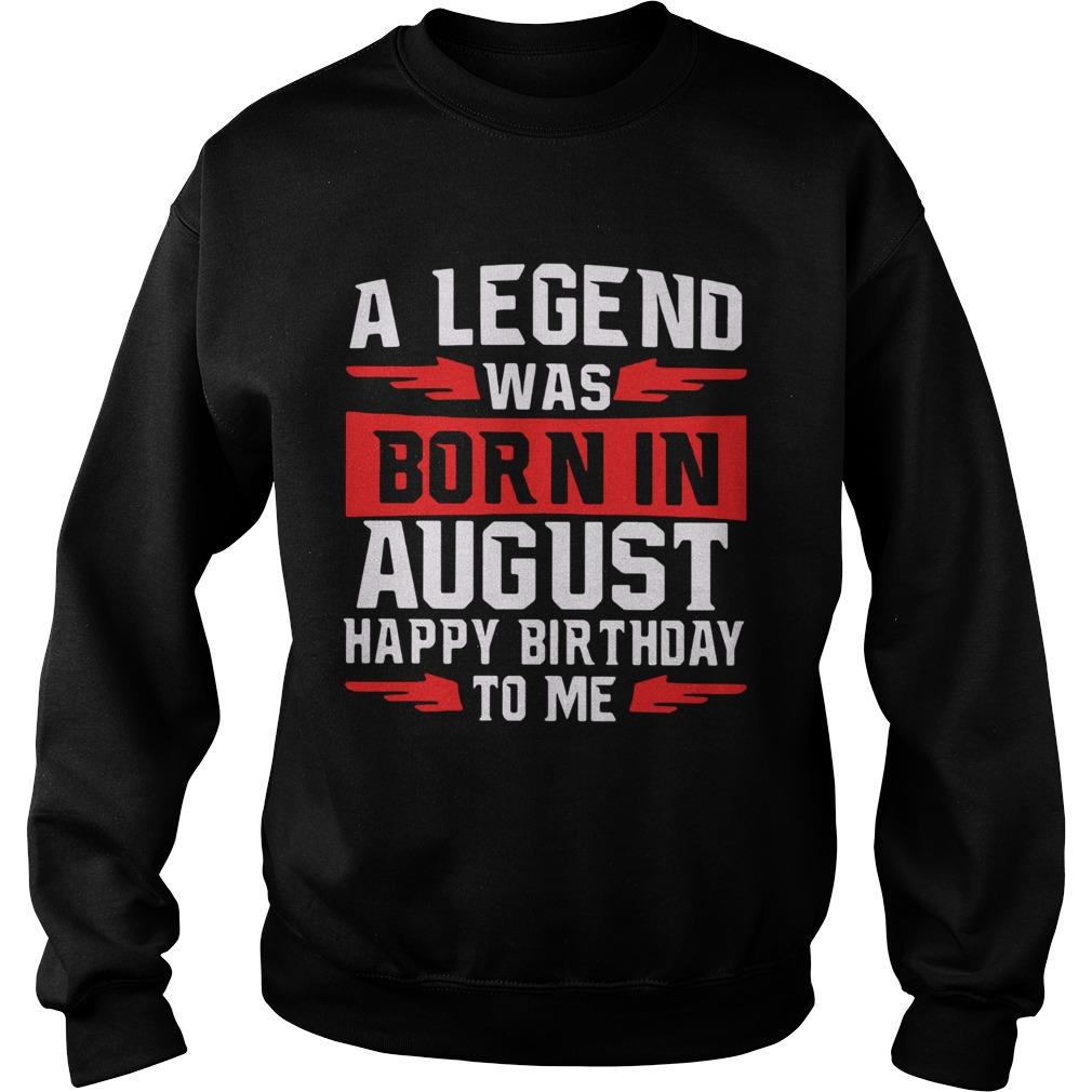 A Legend Was Born In August Happy Birthday To Me  Sweatshirt