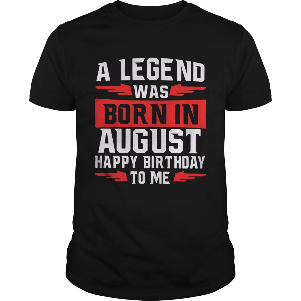 A Legend Was Born In August Happy Birthday To Me  Unisex