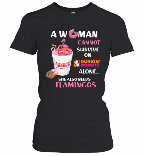 A Woman Cannot Survive On Dunkin Donuts Alone She Also Needs Flamingos T-Shirt Classic Women's T-shirt