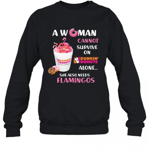 A Woman Cannot Survive On Dunkin Donuts Alone She Also Needs Flamingos T-Shirt Unisex Sweatshirt