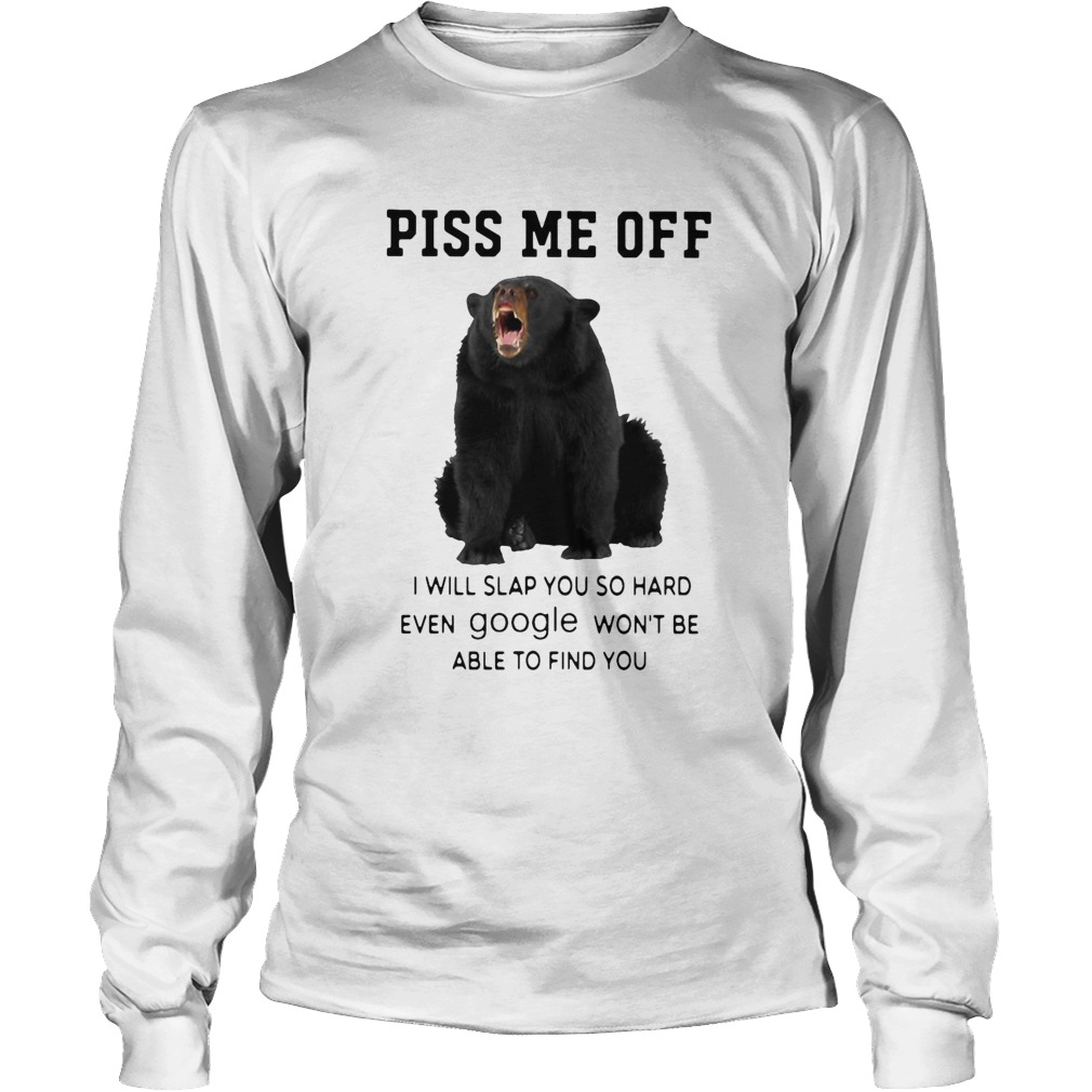 Bear Piss Me Of I Will Slap You So Hard Even Google Wont Be Able To Find You  Long Sleeve