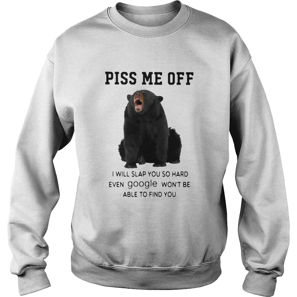 Bear Piss Me Of I Will Slap You So Hard Even Google Wont Be Able To Find You  Sweatshirt