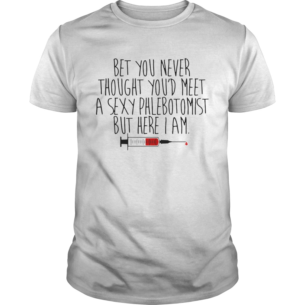 Bet You Never Thought Youd Meet A Sexy Phlebotomist But Here I Am  Unisex