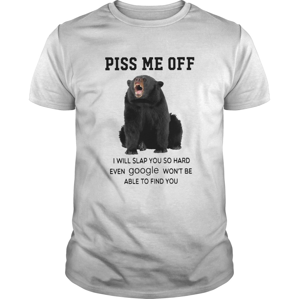 Black Bear Piss Me Off I Will Slap You So Hard Even Google Wont Be Able To Find You  Unisex