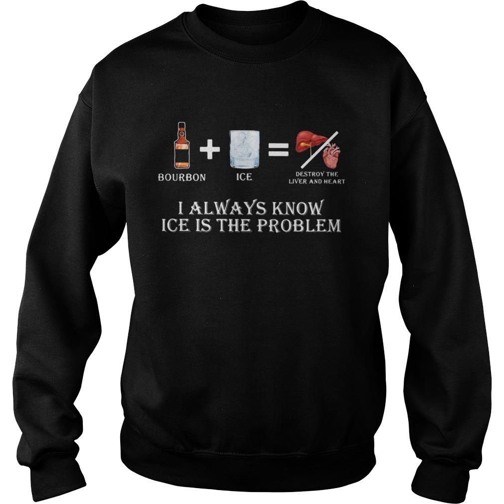 Bourbon I always know ice is the problem  Sweatshirt