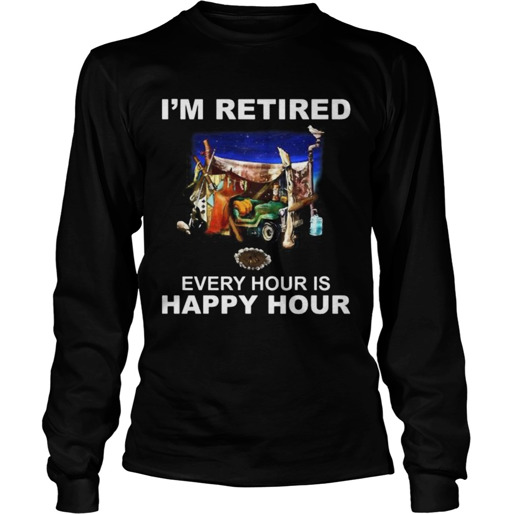 Camping Im retired every hour is happy hour  Long Sleeve