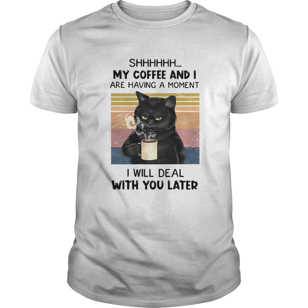 Cat Shhh My Coffee And I Are Having A Moment I Will Deal With You Later Vintage  Unisex
