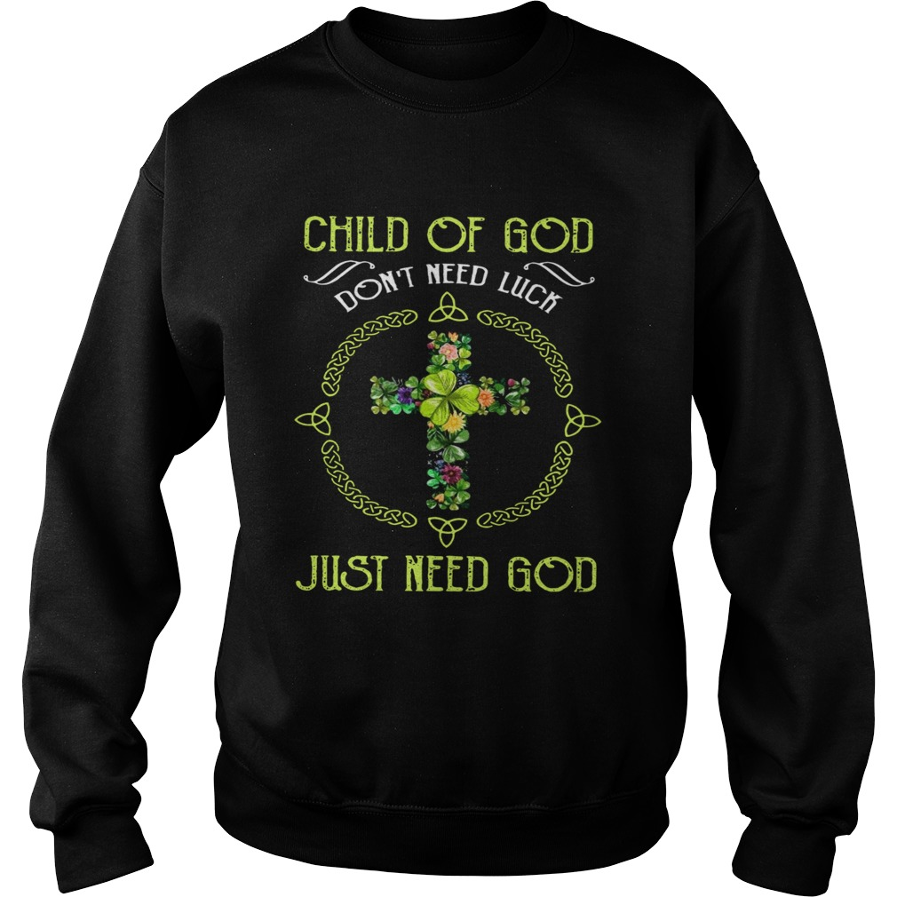 Child Of God Dont Need Luck Just Need God  Sweatshirt