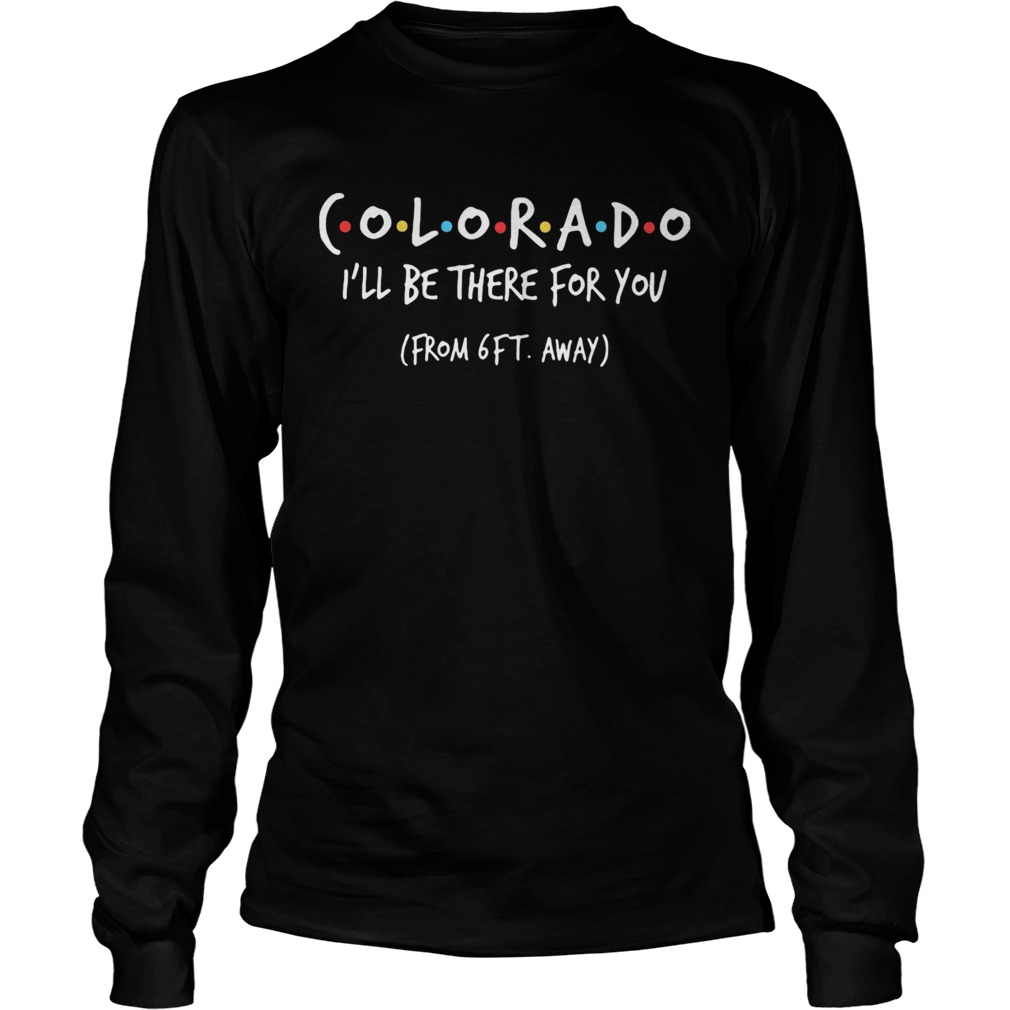 Colorado ill be there for you from 6ft away  Long Sleeve