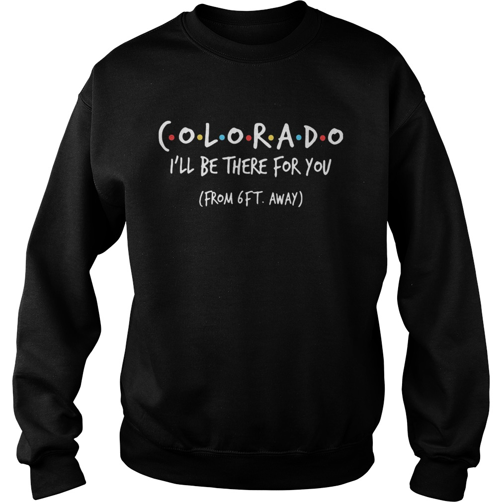 Colorado ill be there for you from 6ft away  Sweatshirt