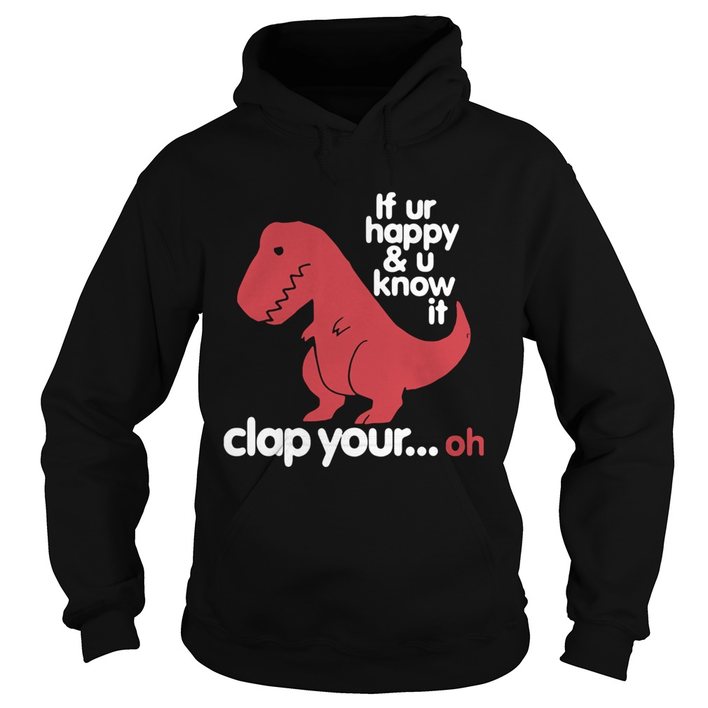 Dinosaurus Trex If Ur Happy And U Know It Clap Your Oh  Hoodie