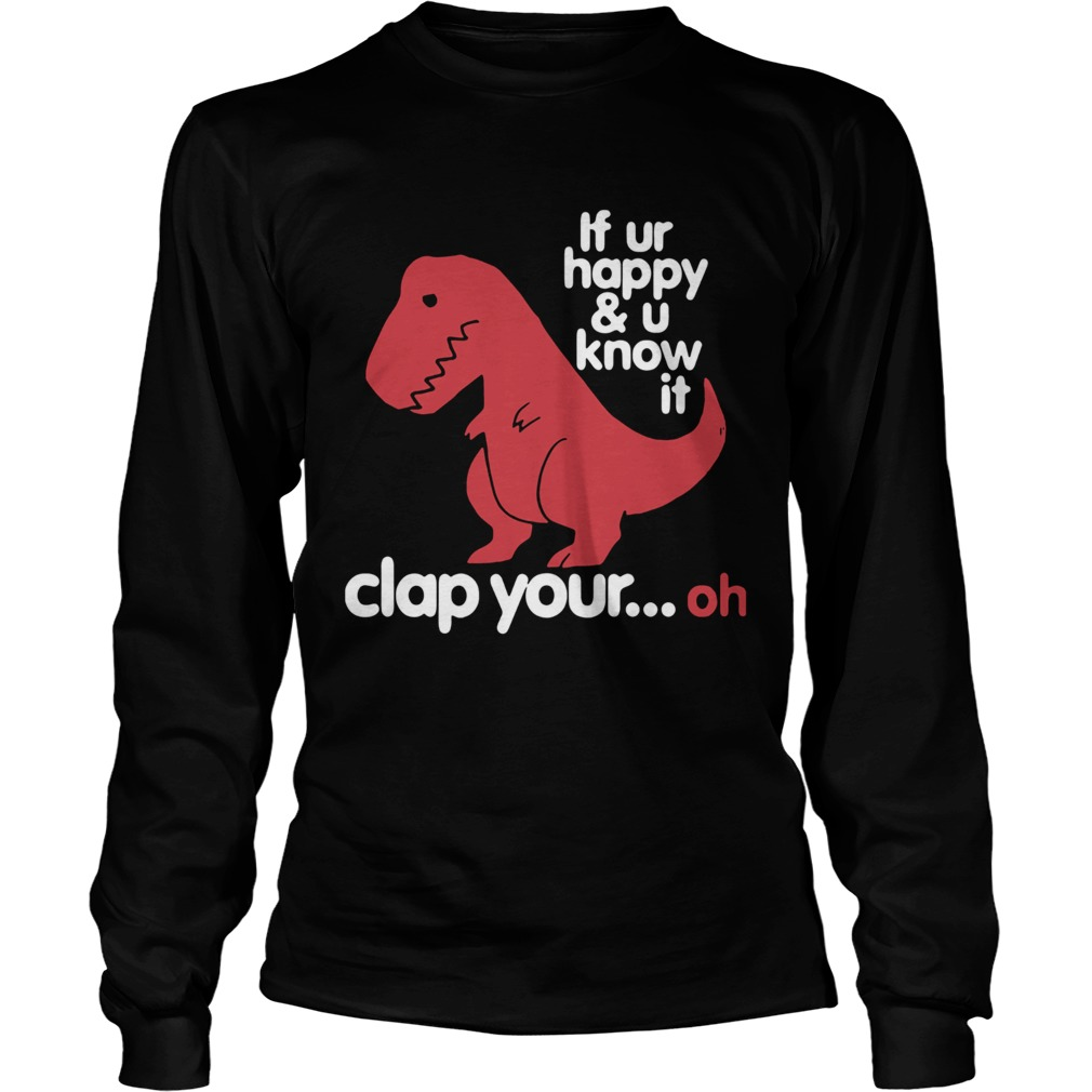 Dinosaurus Trex If Ur Happy And U Know It Clap Your Oh  Long Sleeve