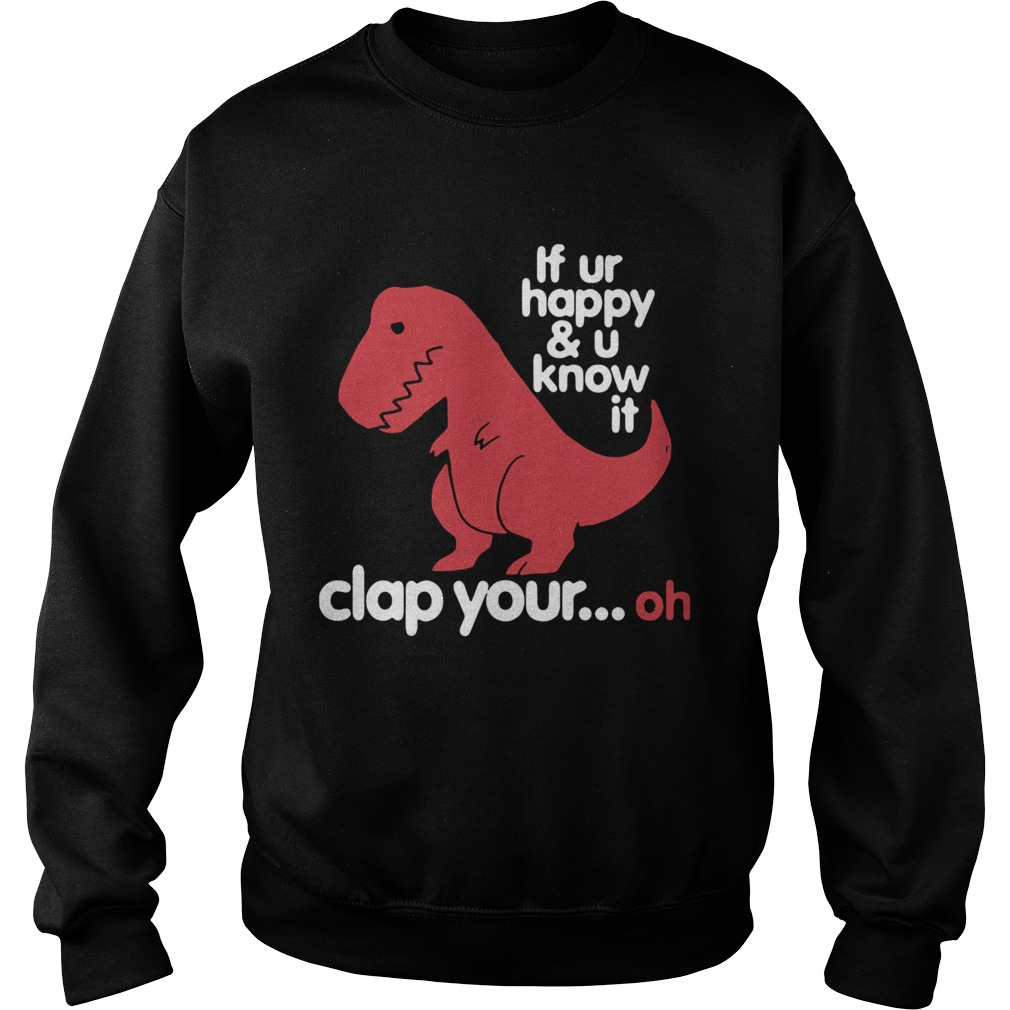 Dinosaurus Trex If Ur Happy And U Know It Clap Your Oh  Sweatshirt