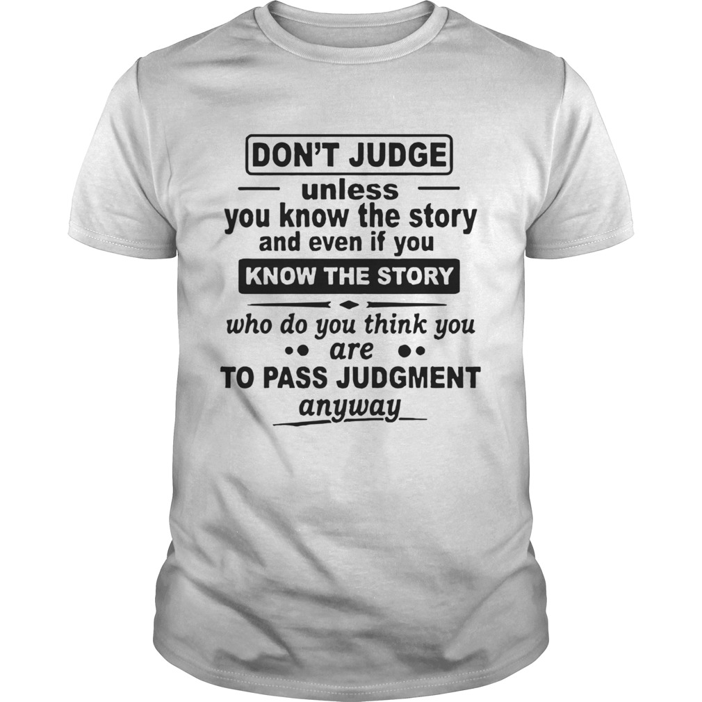 Dont Judge Unless You Know The Story And Even If You Know The Story  Unisex