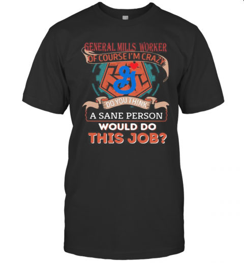 General Mills Worker Of Course I'M Cary Do You Think A Sane Person Would Do This Job T-Shirt Classic Men's T-shirt