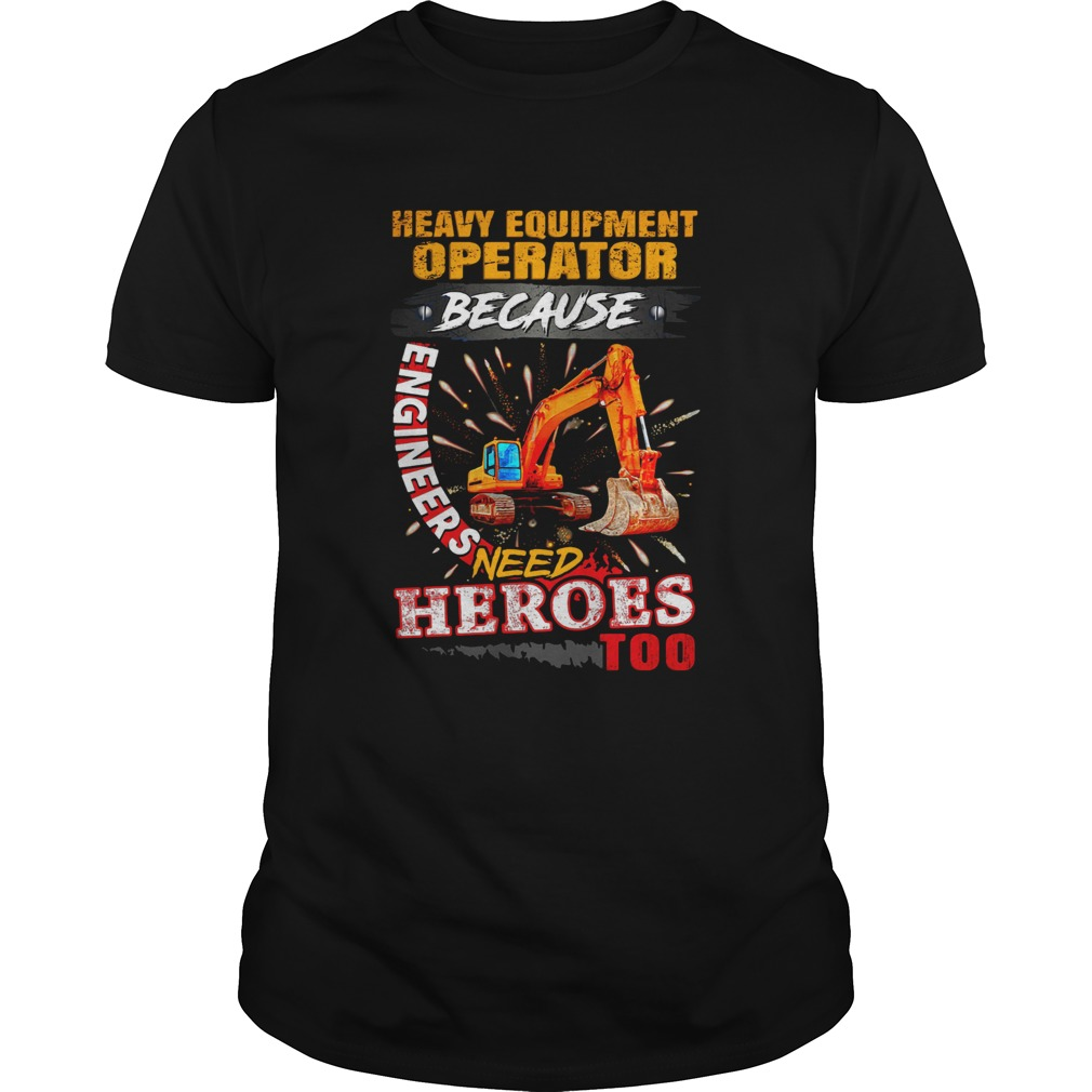 Heavy Equipment Operator Because Engineers Need Heroes Too  Unisex