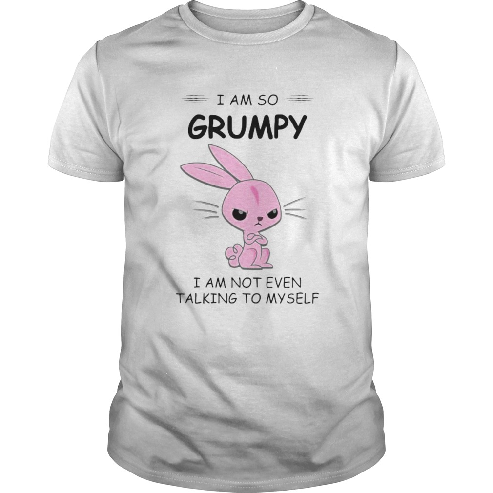 I AM SO GRUMPY I AM NOT EVEN TALKING TO MYSELF RABBIT  Unisex