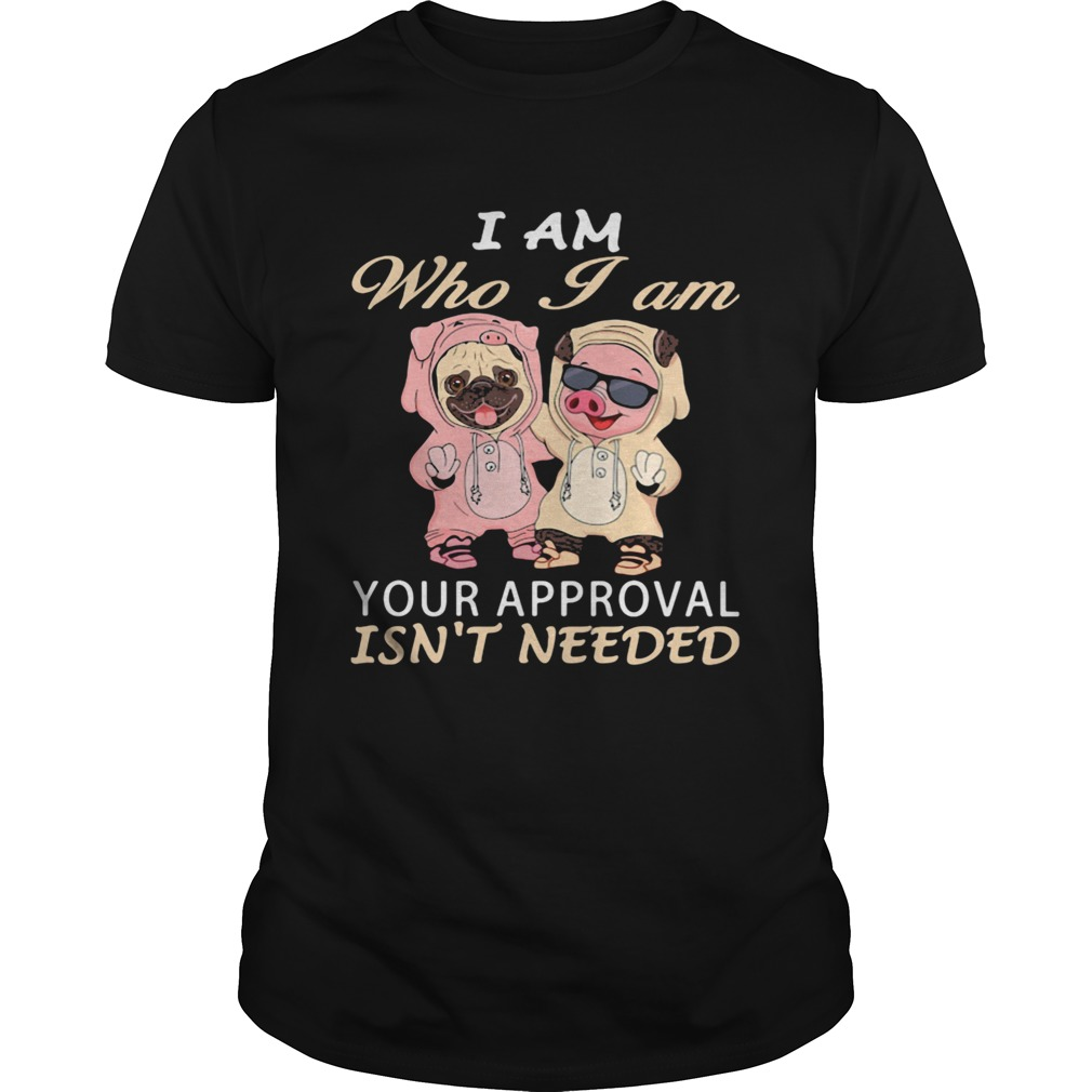 I Am Who I Am Your Approval Isnt Needed Dog Pig  Unisex