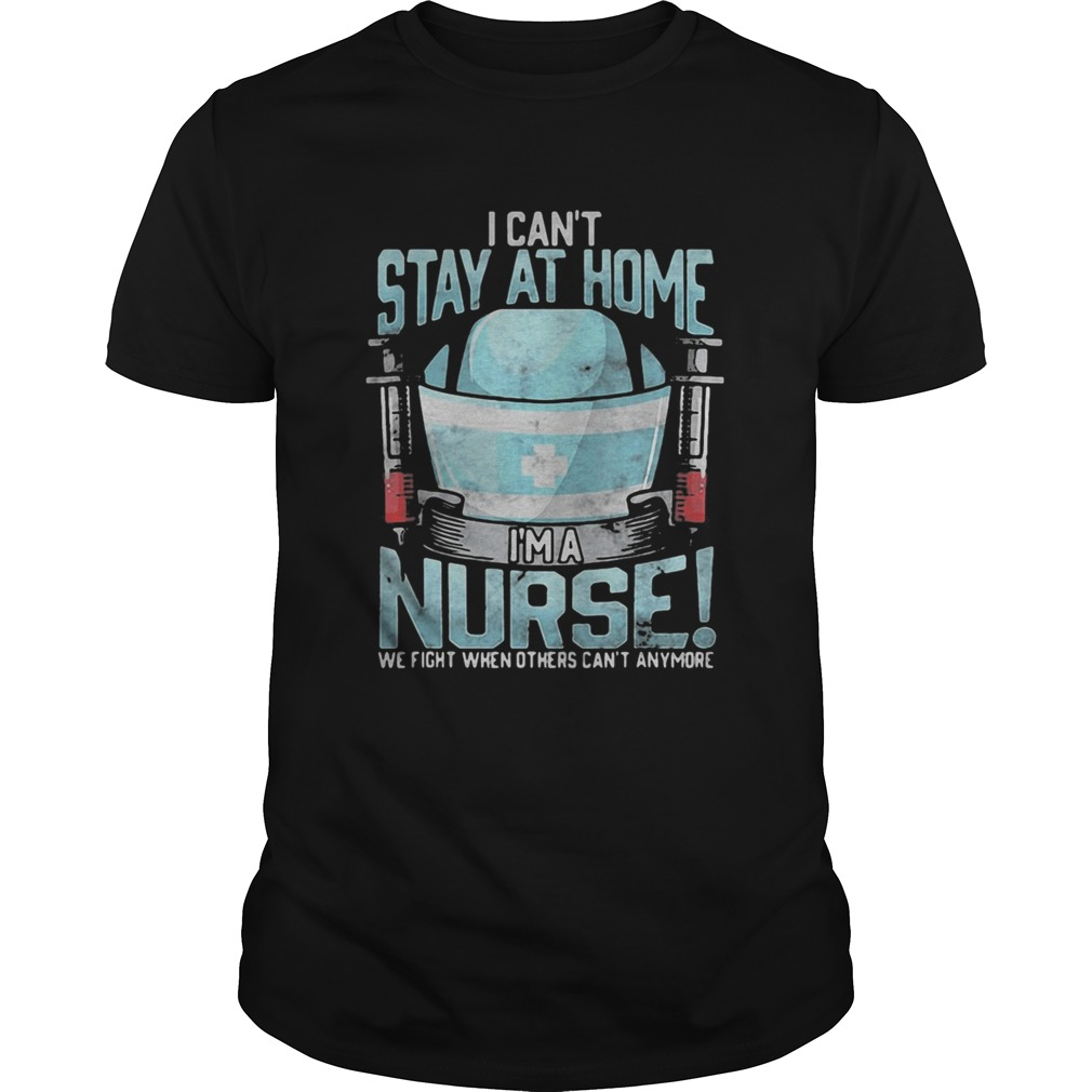 I cant stay at home im a nurse we fight when others cant anymore 2020  Unisex