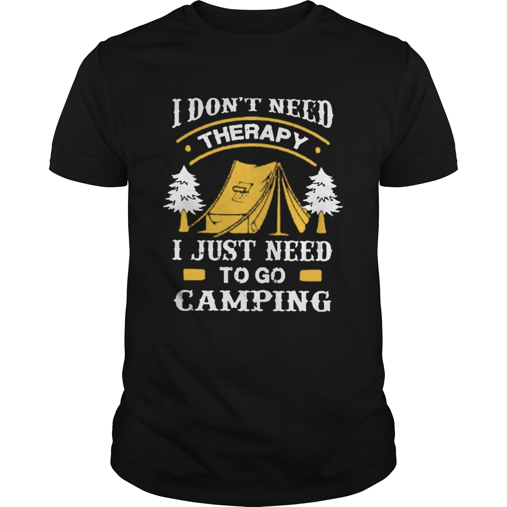 I DonT Need Therapy I Just Need To Go Camping  Unisex