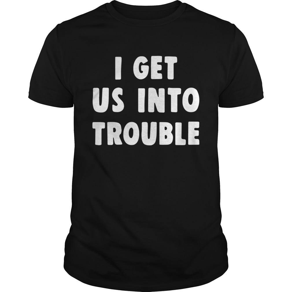 I get us into trouble  Unisex