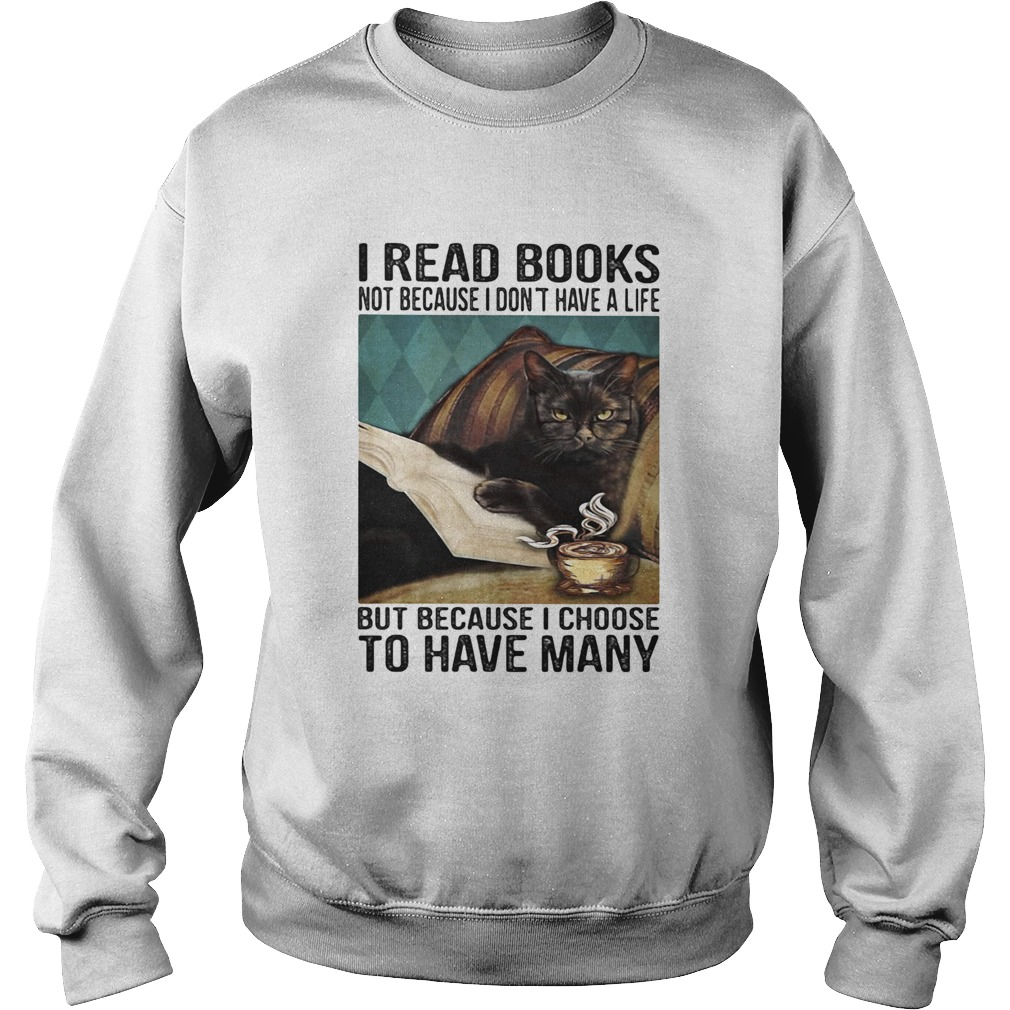 I read books not because i dont have a life but because i choose to have many  Sweatshirt