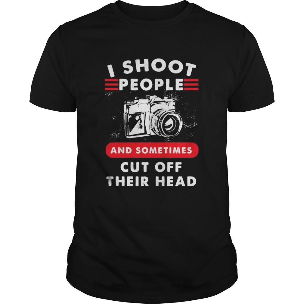 I SHOOT PEOPLE AND SOMETIMES CUT OFF THEIR HEAD CAMERA  Unisex