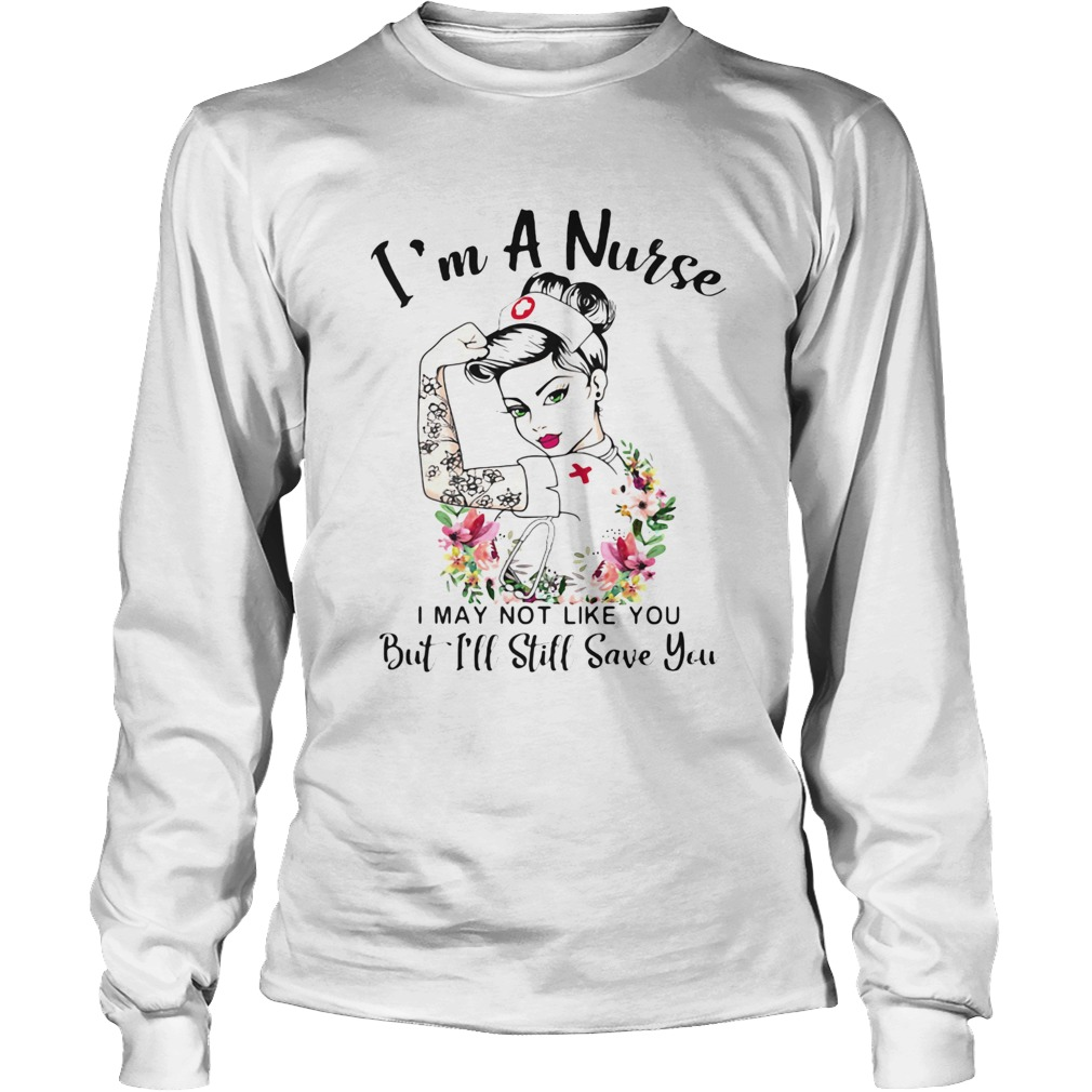 Im a nurse i may not like you but ill still save you flowers  Long Sleeve