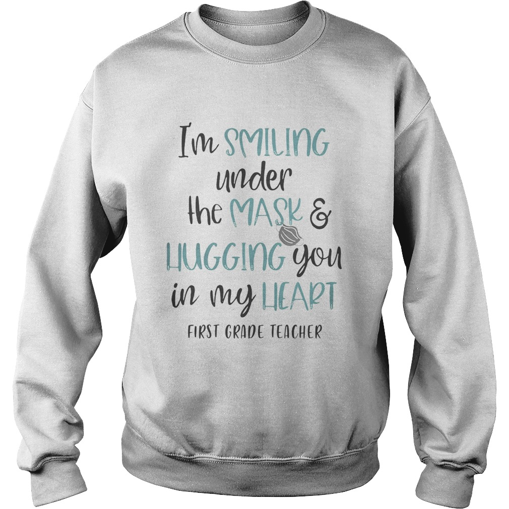 Im smiling under the mask and liugging you in my heart first grade teacher  Sweatshirt