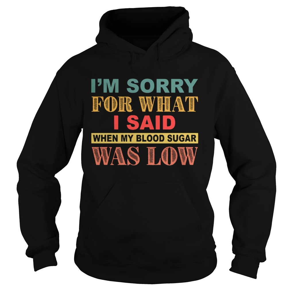 Im Sorry For What I Said When My Blood Sugar Was Low  Hoodie