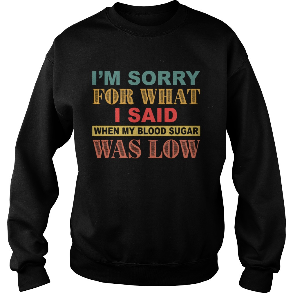 Im Sorry For What I Said When My Blood Sugar Was Low  Sweatshirt