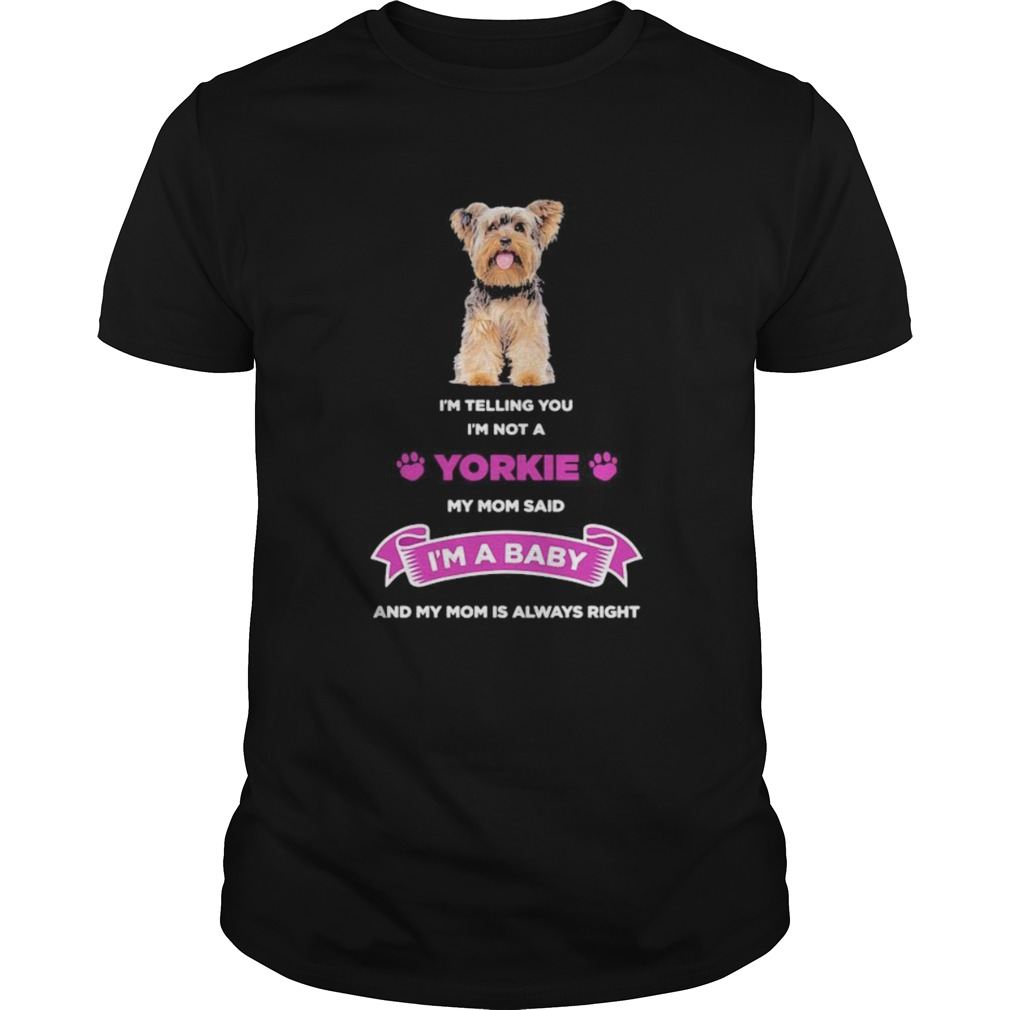 Im telling you im not a yorkie my mom said im a baby and my mom is always right  Unisex