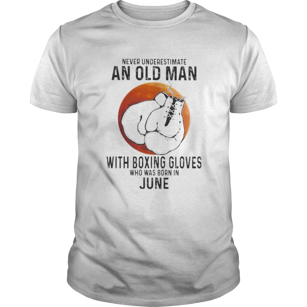 Never Underestimate An Old Man With Boxing Gloves Who Was Born In June Sunset  Unisex