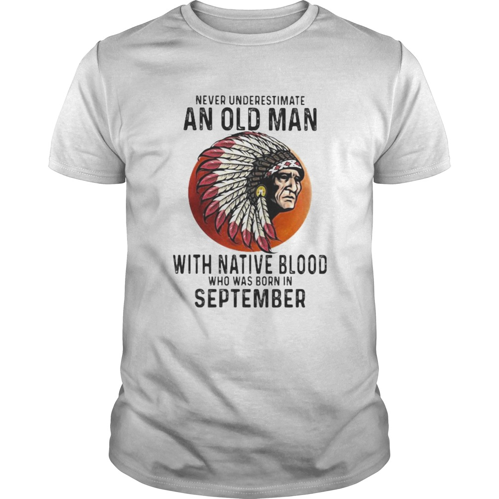 Never Underestimate An Old Man With Native Blood Who Was Born In September Sunset  Unisex