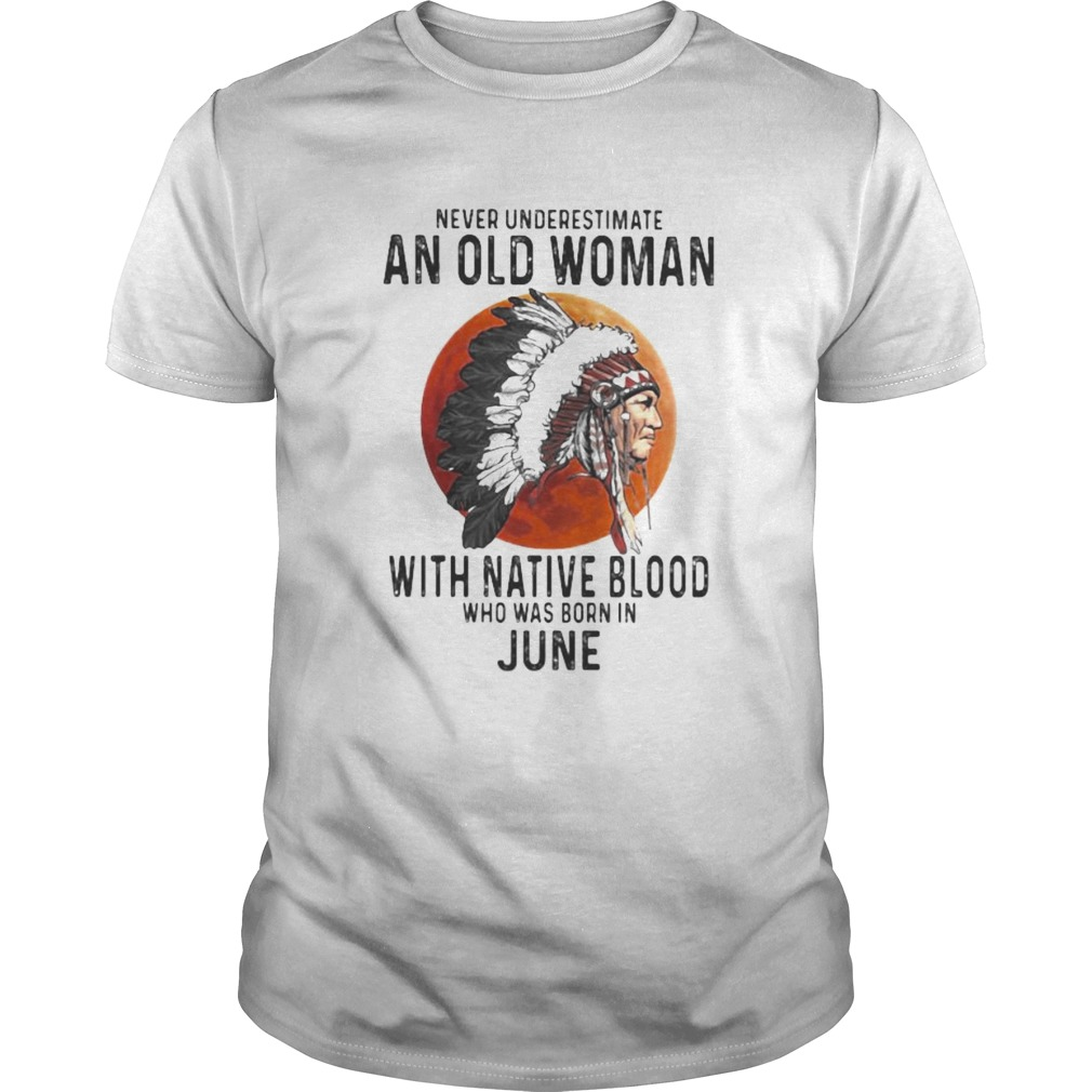 Never Underestimate An Old Woman With Native Blood Who Was Born In June Sunset  Unisex
