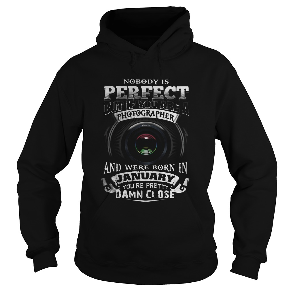 Nobody is perfect but if you are a photographer and were born in january youre pretty damn close s Hoodie