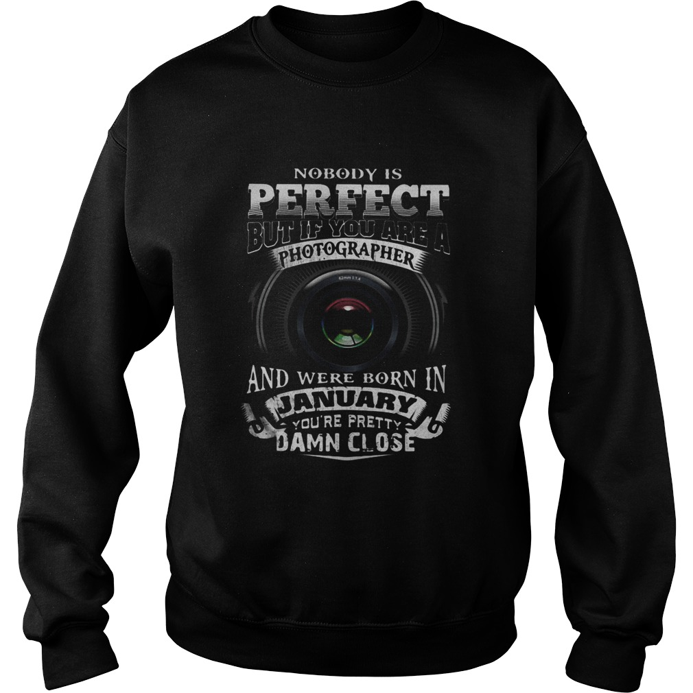 Nobody is perfect but if you are a photographer and were born in january youre pretty damn close s Sweatshirt