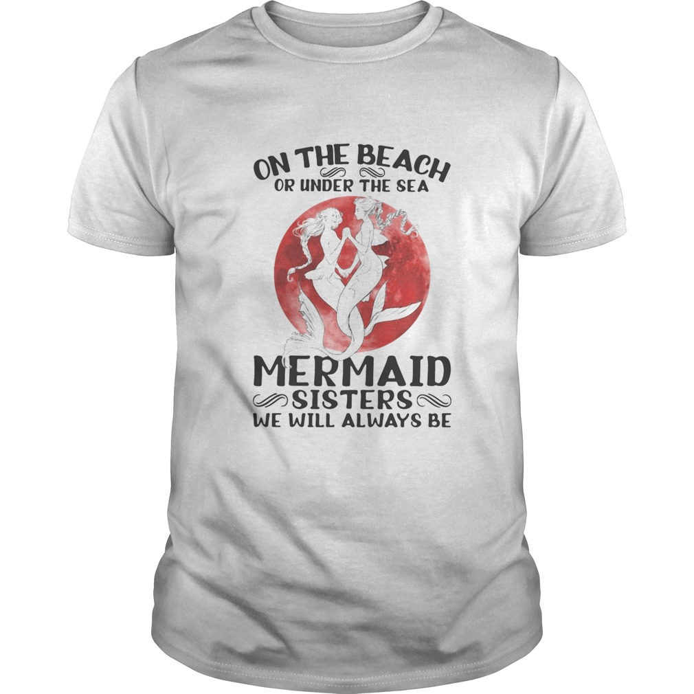 On the beach or under the sea mermaid sisters we will always be sunset  Unisex
