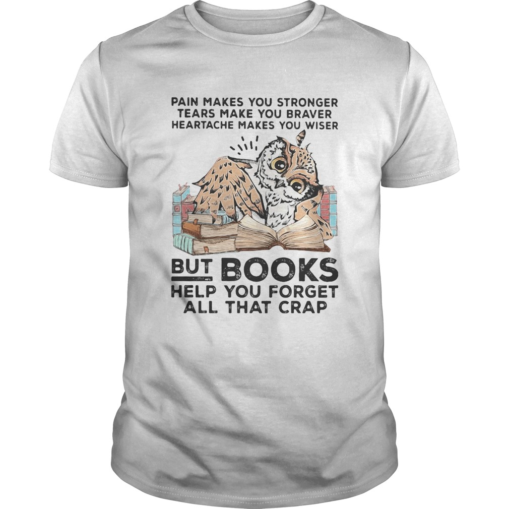 Owl Pain makes you stronger tears make you braver heartache makes you wiser but books helf you forg Unisex