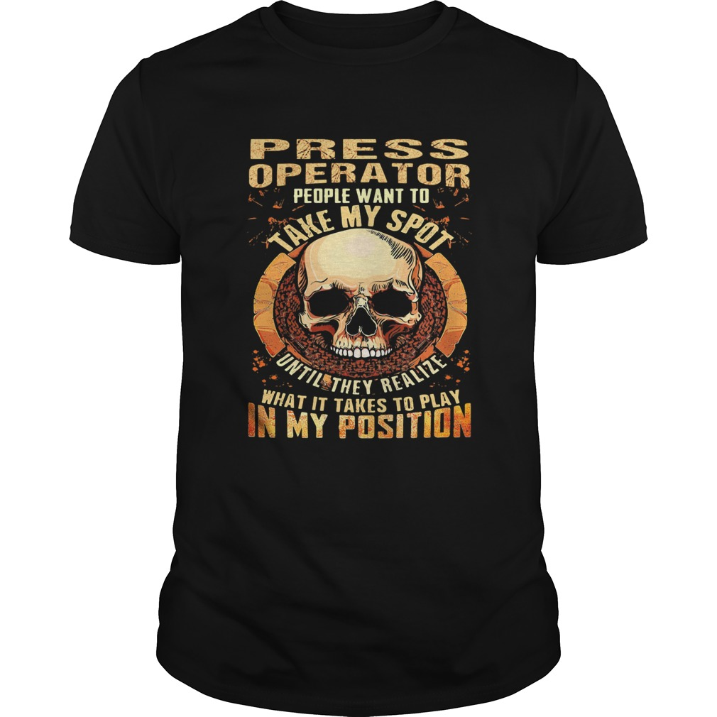 Skull Press Operator people want to take my spot until they realize what it takes to play in my pos Unisex
