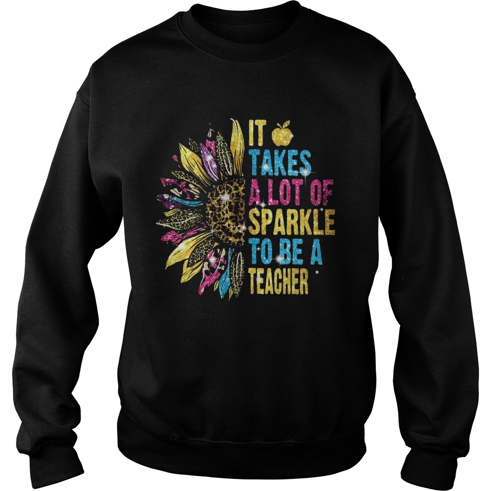 Sunflower It Takes A Lot Of Sparkle To Be A Teacher  Sweatshirt