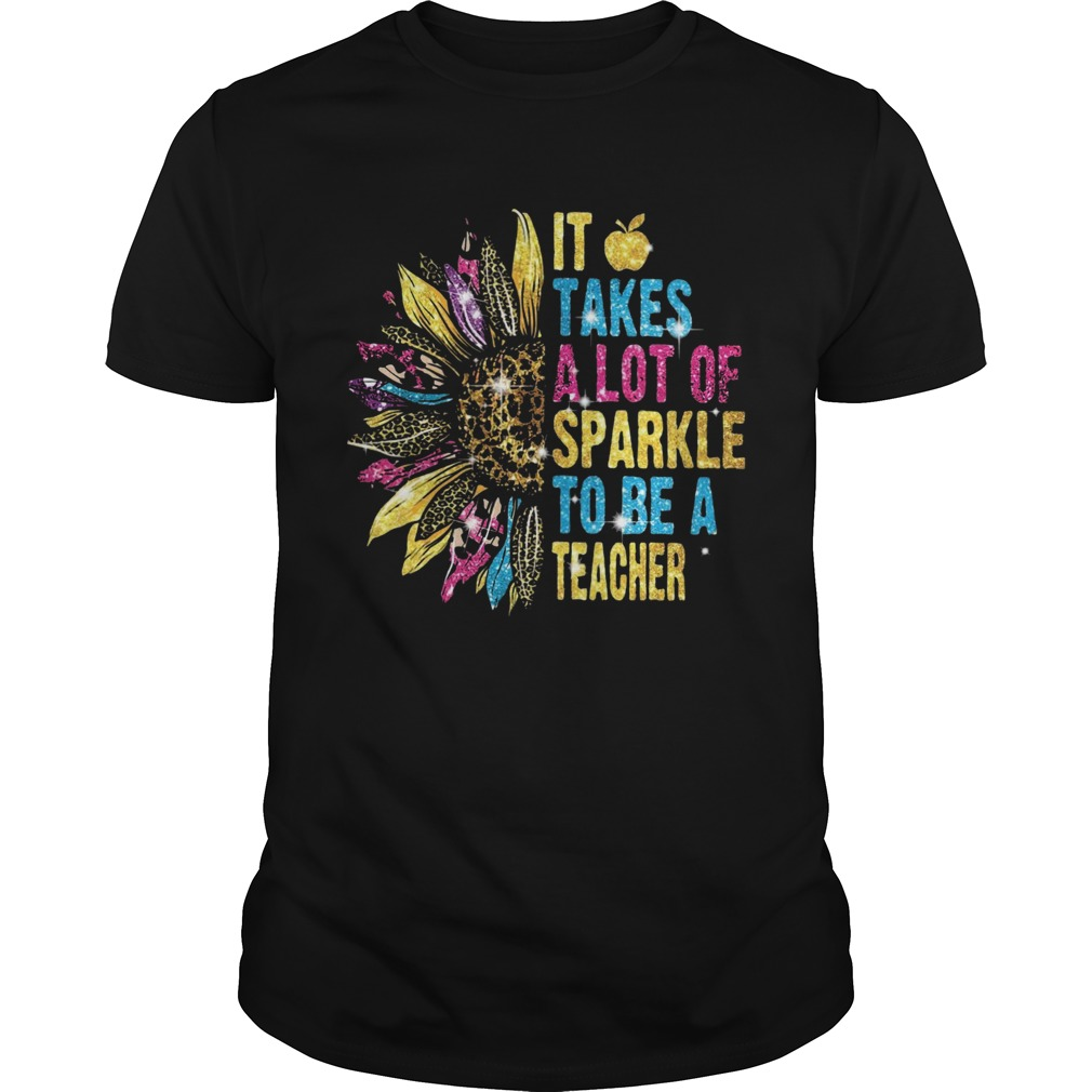 Sunflower It Takes A Lot Of Sparkle To Be A Teacher  Unisex