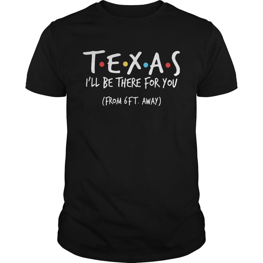 Texas ill be there for you from 6ft away  Unisex