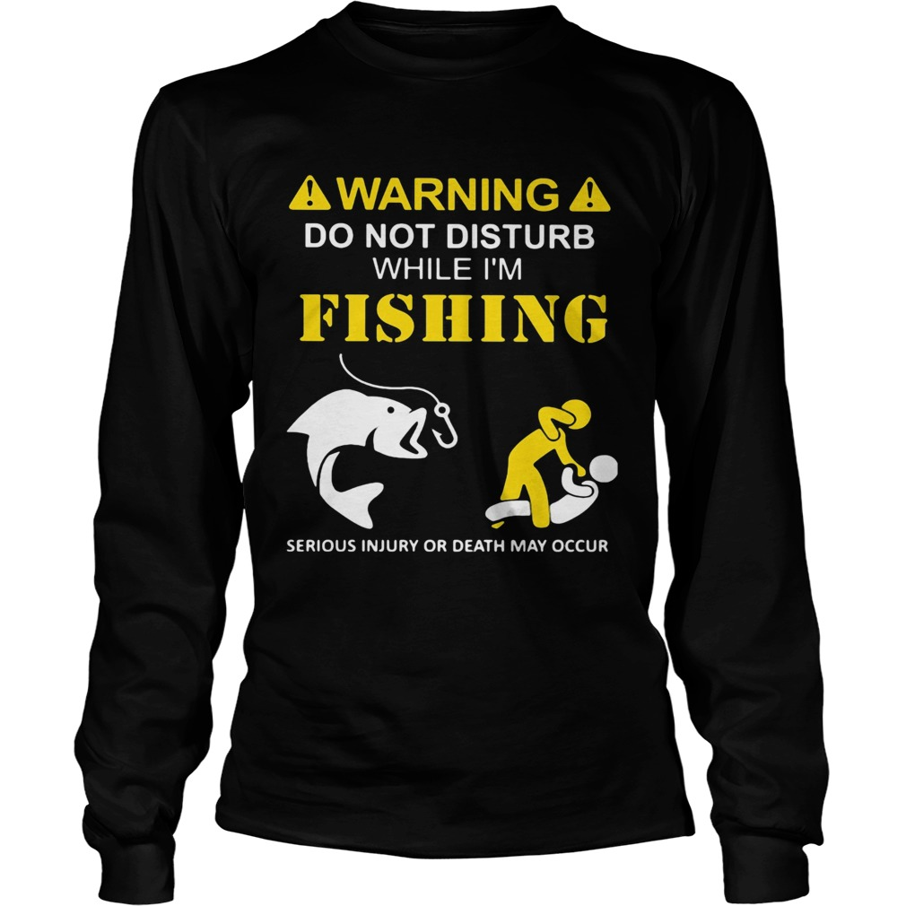 Warning do not disturb while Im fishing serious injury or death may occur  Long Sleeve