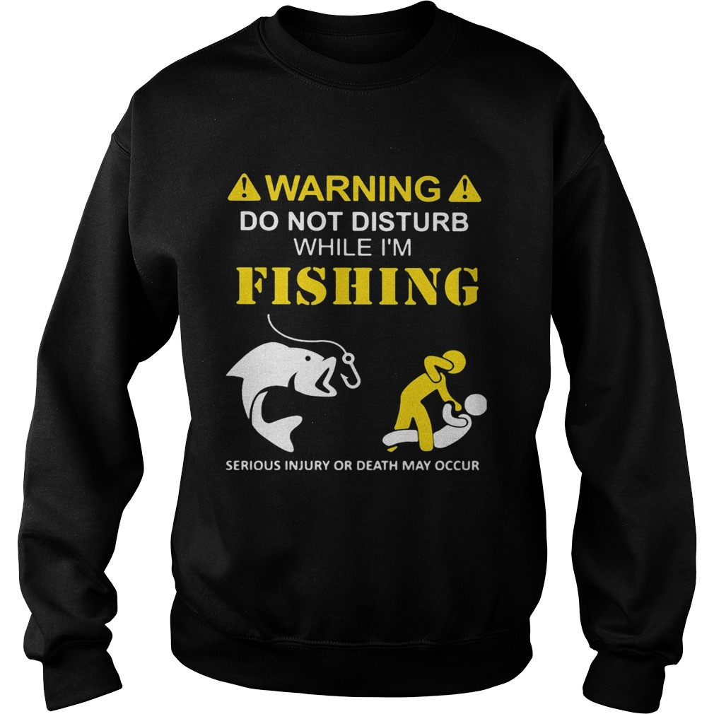 Warning do not disturb while Im fishing serious injury or death may occur  Sweatshirt