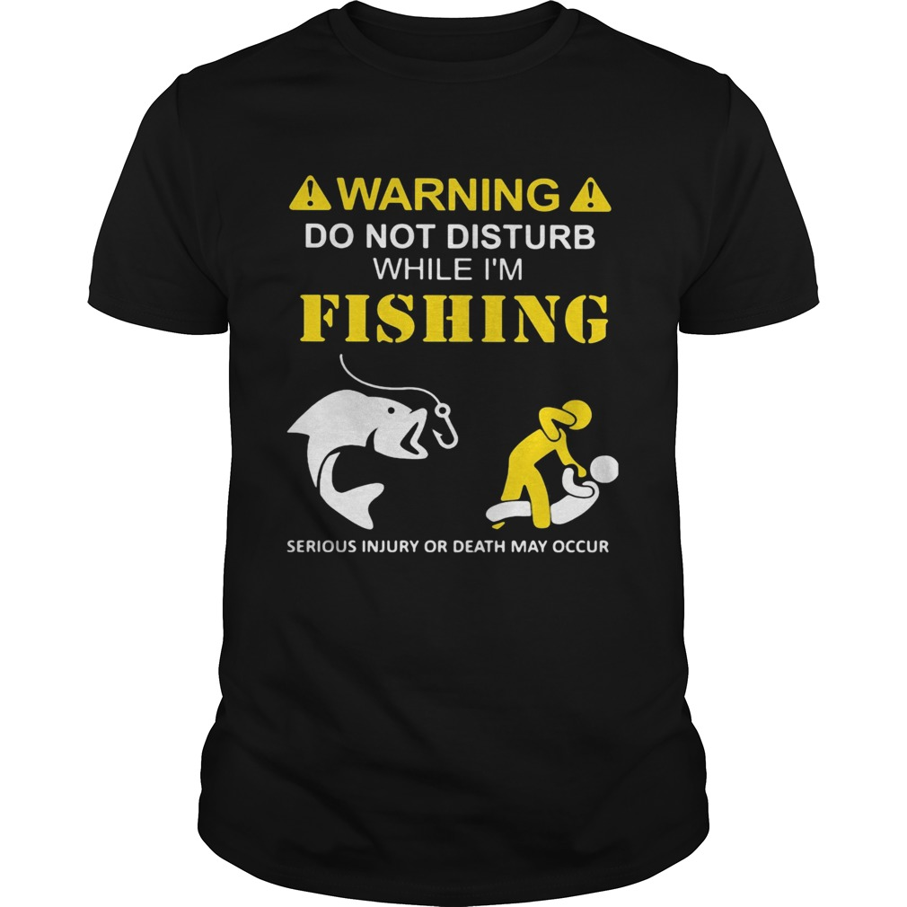 Warning do not disturb while Im fishing serious injury or death may occur  Unisex